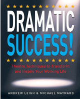 DRAMATIC Success at Work: Using Theatre Skills to Improve Your Performance and Transform Your Business Life