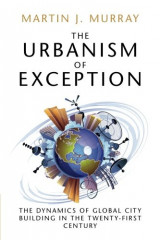 The Urbanism of Exception: The Dynamics of Global City Building in the Twenty-First Century